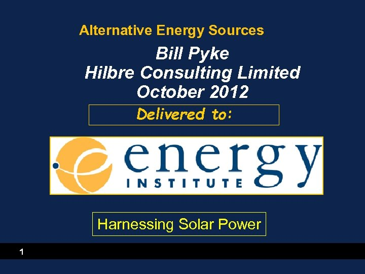 Alternative Energy Sources Bill Pyke Hilbre Consulting Limited October 2012 Delivered to: Harnessing Solar