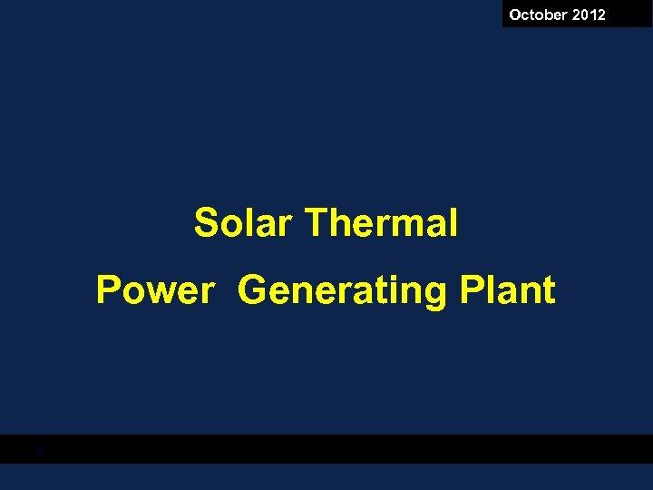October 2012 Solar Thermal Power Generating Plant 8