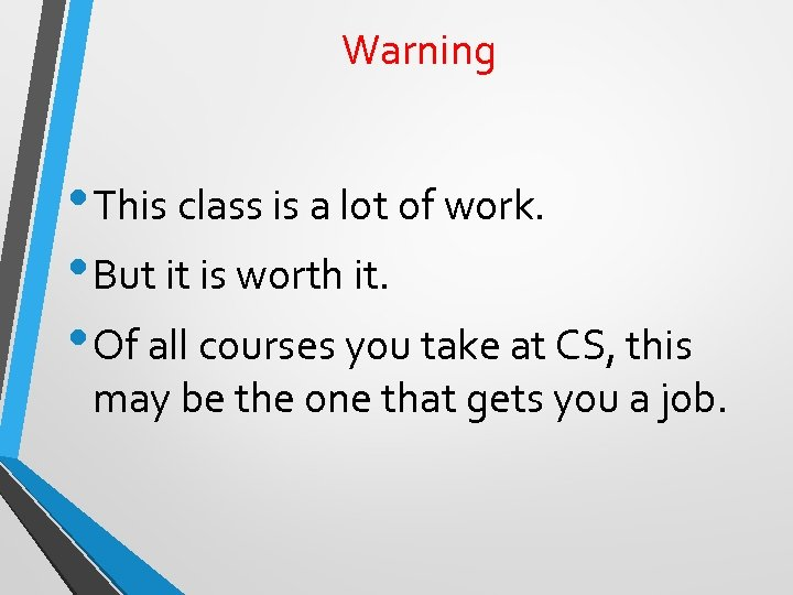 Warning • This class is a lot of work. • But it is worth