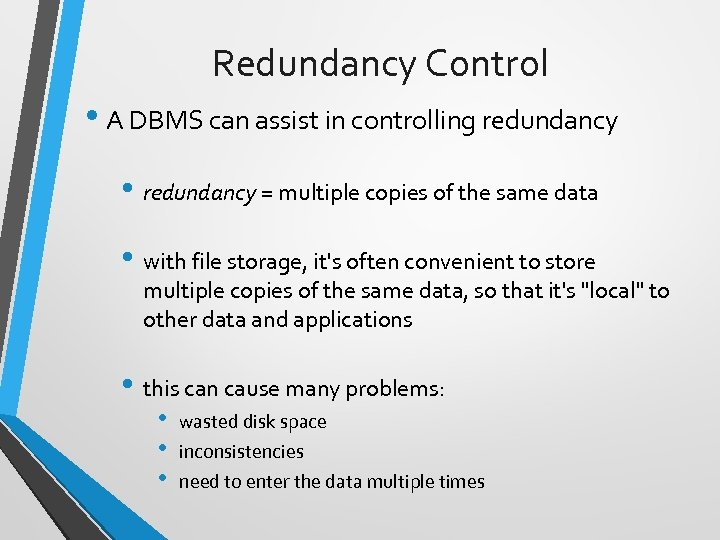 Redundancy Control • A DBMS can assist in controlling redundancy • redundancy = multiple