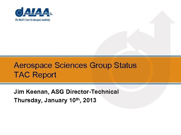 Aerospace Sciences Group Status TAC Report Jim Keenan, ASG Director-Technical Thursday, January 10 th,