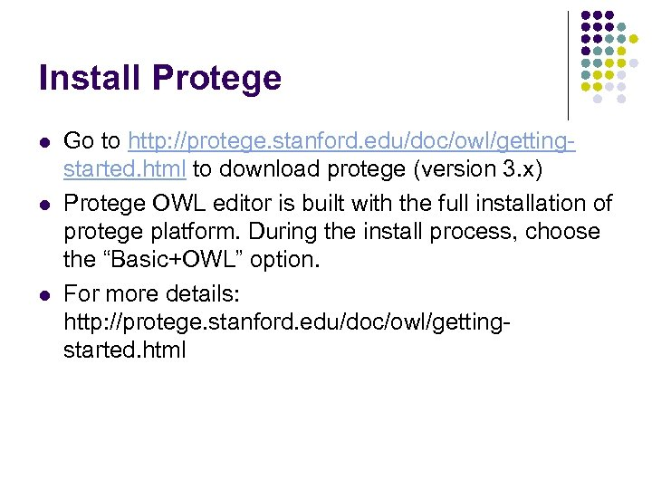 Install Protege l l l Go to http: //protege. stanford. edu/doc/owl/gettingstarted. html to download