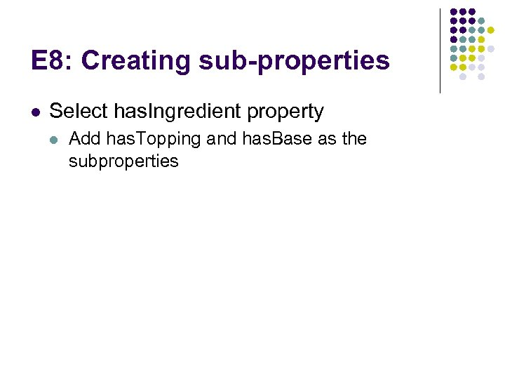E 8: Creating sub-properties l Select has. Ingredient property l Add has. Topping and