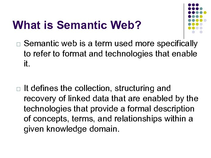 What is Semantic Web? Semantic web is a term used more specifically to refer