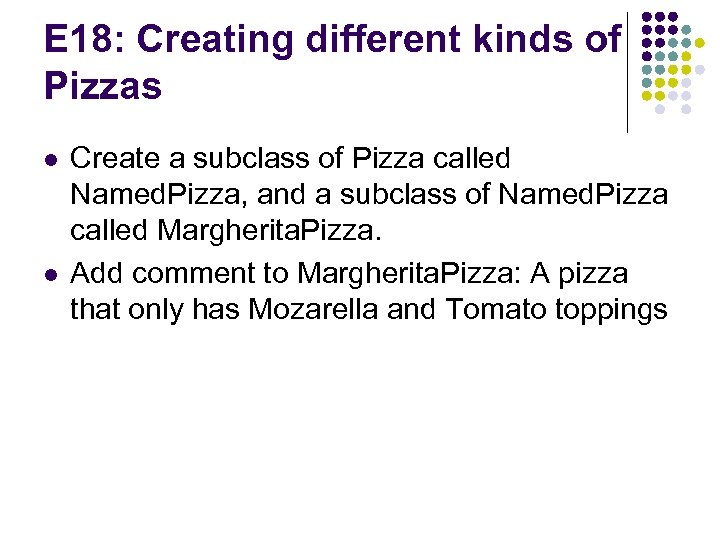 E 18: Creating different kinds of Pizzas l l Create a subclass of Pizza
