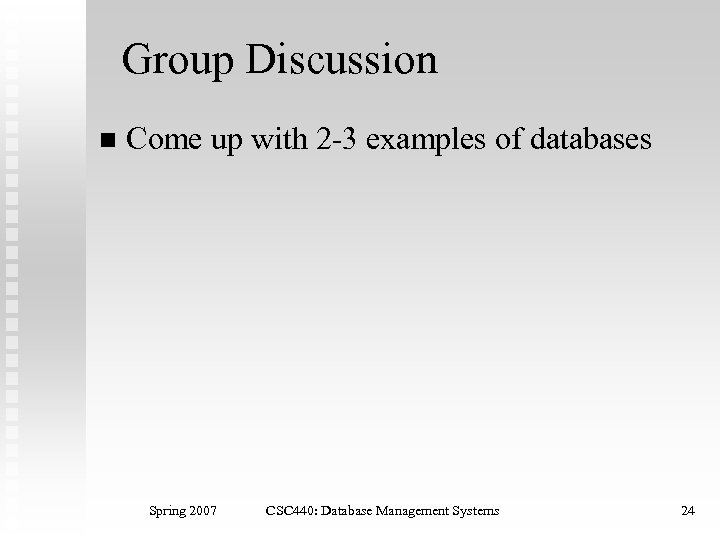 Group Discussion n Come up with 2 -3 examples of databases Spring 2007 CSC