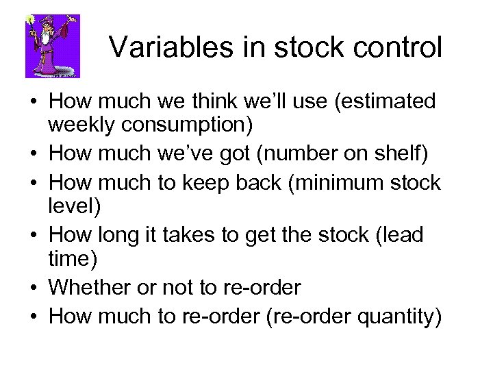 Variables in stock control • How much we think we'll use (estimated weekly consumption)