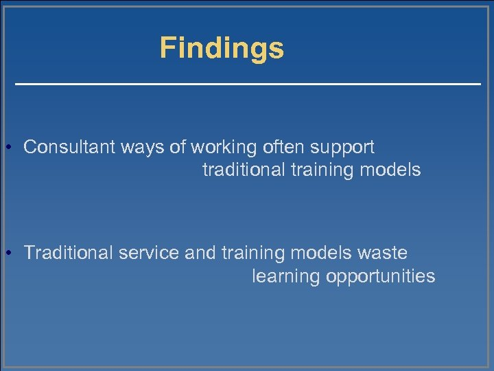 Findings • Consultant ways of working often support traditional training models • Traditional service