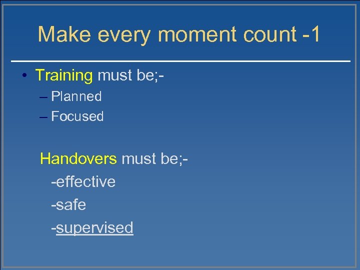Make every moment count -1 • Training must be; – Planned – Focused Handovers