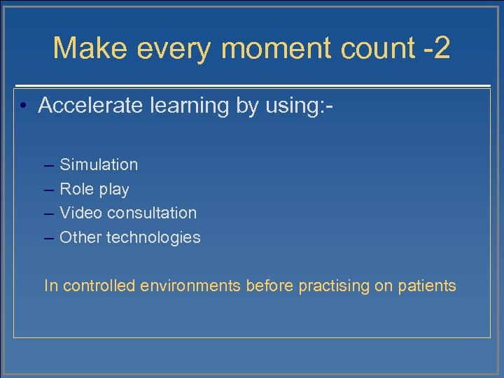 Make every moment count -2 • Accelerate learning by using: – – Simulation Role