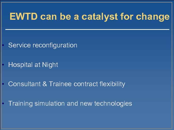 EWTD can be a catalyst for change • Service reconfiguration • Hospital at Night