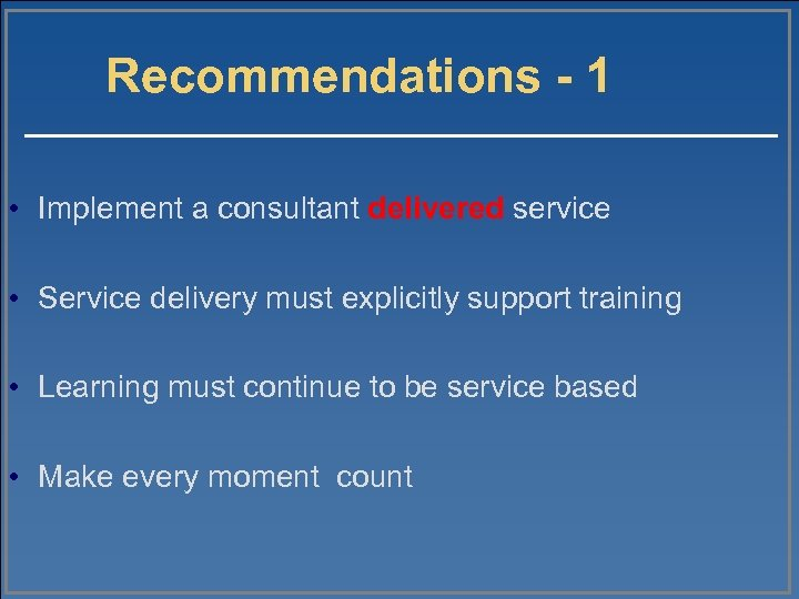 Recommendations - 1 • Implement a consultant delivered service • Service delivery must explicitly