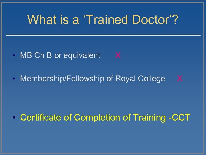 What is a 'Trained Doctor'? • MB Ch B or equivalent X • Membership/Fellowship