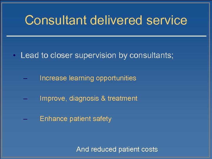 Consultant delivered service • Lead to closer supervision by consultants; – Increase learning opportunities