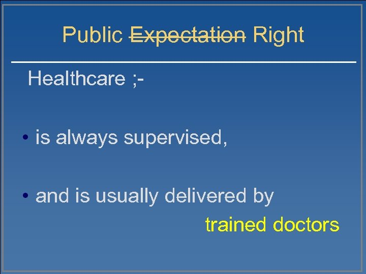 Public Expectation Right Healthcare ; - • is always supervised, • and is usually