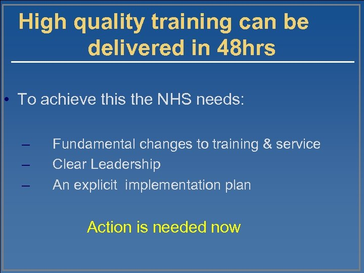 High quality training can be delivered in 48 hrs • To achieve this the