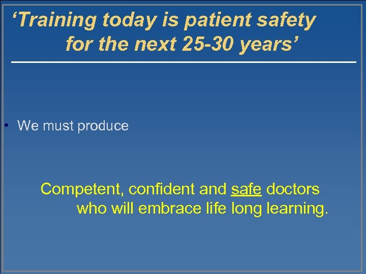 'Training today is patient safety for the next 25 -30 years' • We must