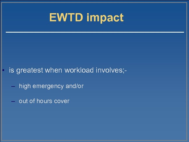 EWTD impact • is greatest when workload involves; – high emergency and/or – out