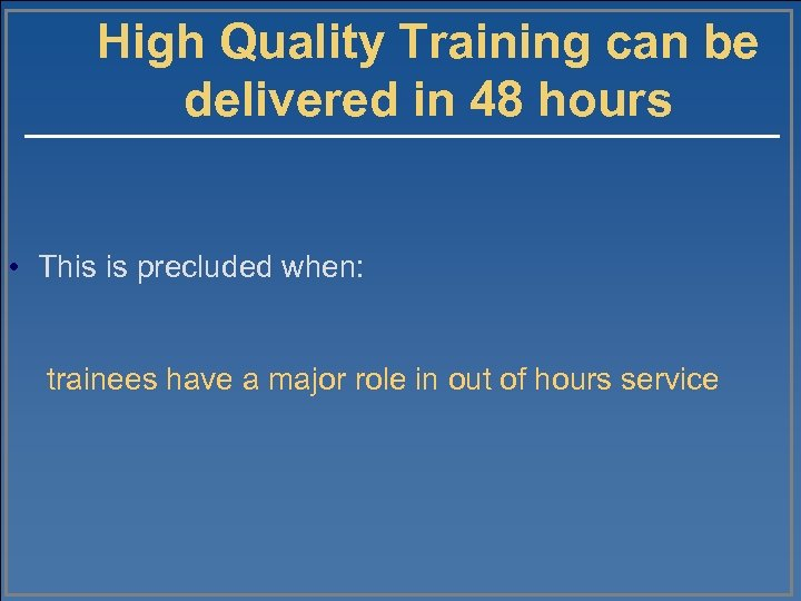 High Quality Training can be delivered in 48 hours • This is precluded when: