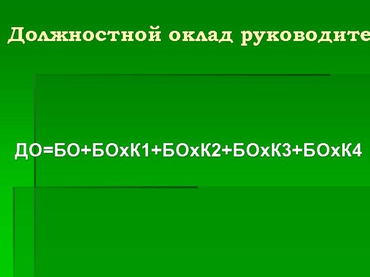 Должностной оклад руководите ДО=БО+БОх. К 1+БОх. К 2+БОх. К 3+БОх. К 4