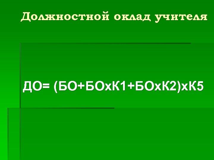 Должностной оклад учителя ДО= (БО+БОх. К 1+БОх. К 2)х. К 5