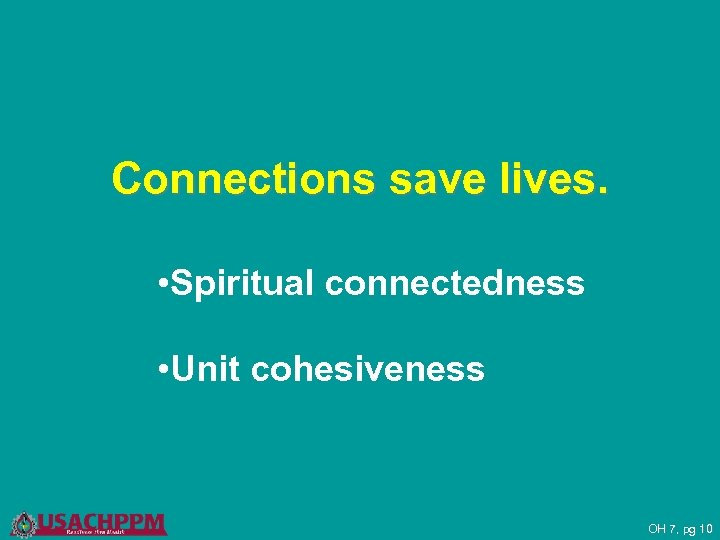 Connections save lives. • Spiritual connectedness • Unit cohesiveness OH 7, pg 10