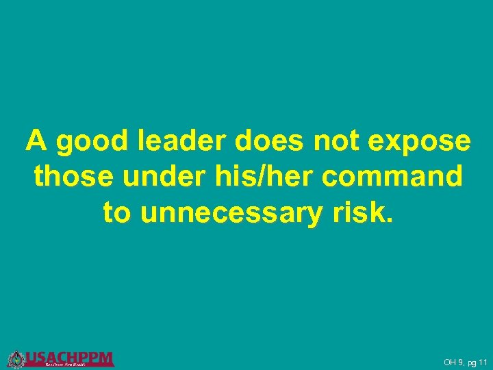 A good leader does not expose those under his/her command to unnecessary risk. OH