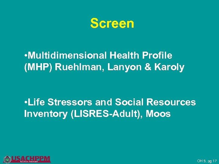 Screen • Multidimensional Health Profile (MHP) Ruehlman, Lanyon & Karoly • Life Stressors and