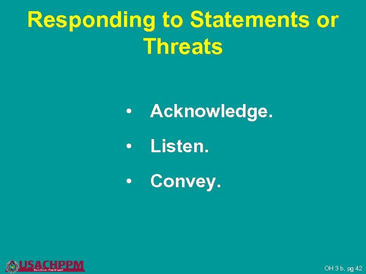 Responding to Statements or Threats • Acknowledge. • Listen. • Convey. OH 3 b,