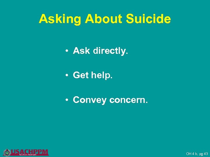Asking About Suicide • Ask directly. • Get help. • Convey concern. OH 4