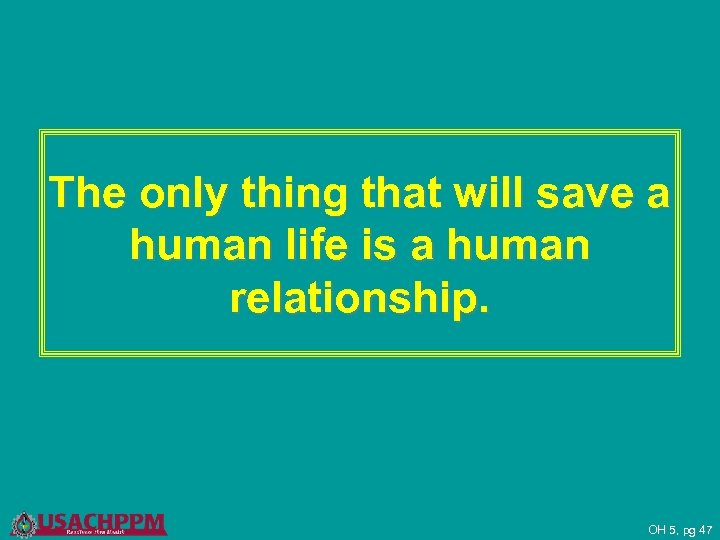 The only thing that will save a human life is a human relationship. OH