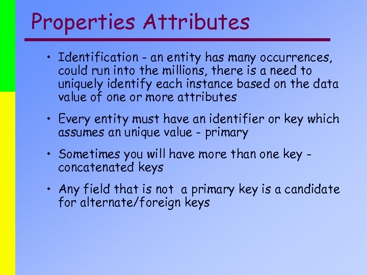 Properties Attributes • Identification - an entity has many occurrences, could run into the