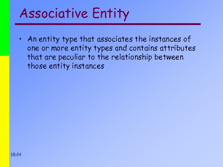 Associative Entity • An entity type that associates the instances of one or more