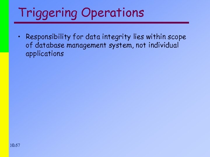 Triggering Operations • Responsibility for data integrity lies within scope of database management system,