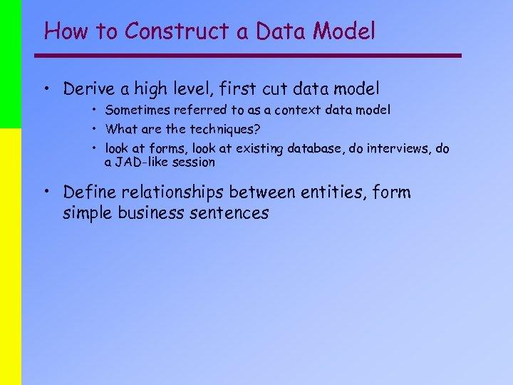 How to Construct a Data Model • Derive a high level, first cut data