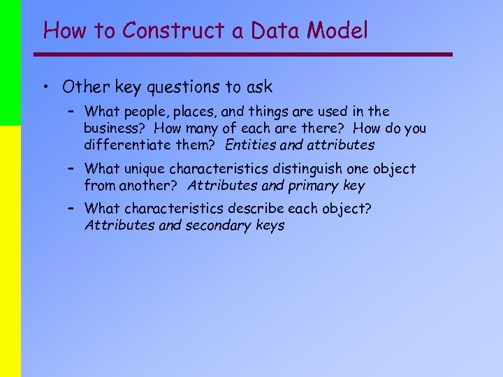 How to Construct a Data Model • Other key questions to ask – What