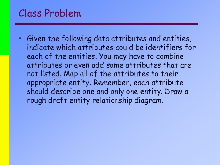 Class Problem • Given the following data attributes and entities, indicate which attributes could