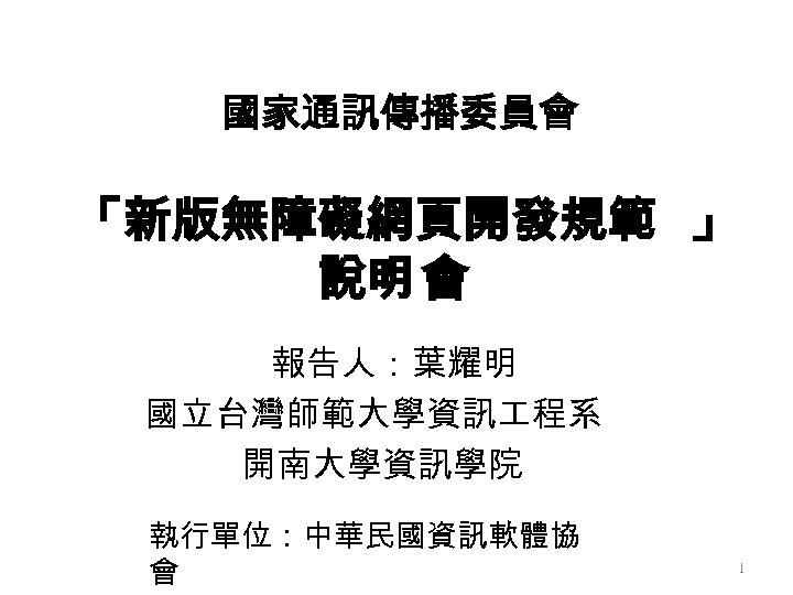 國家通訊傳播委員會 「新版無障礙網頁開發規範 」 說明 會 報告人:葉耀明 國立台灣師範大學資訊 程系 開南大學資訊學院 執行單位:中華民國資訊軟體協 會 1