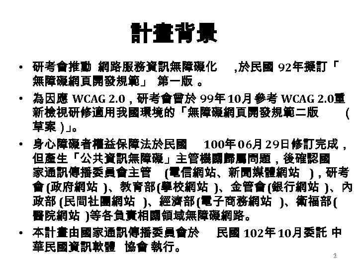 計畫背景 • 研考會推動 網路服務資訊無障礙化 , 於民國 92年擬訂「 無障礙網頁開發規範」 第一版 。 • 為因應 WCAG 2.
