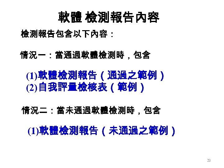 軟體 檢測報告內容 檢測報告包含以下內容: 情況一:當通過軟體檢測時,包含 (1)軟體檢測報告(通過之範例) (2)自我評量檢核表(範例) 情況二:當未通過軟體檢測時,包含 (1)軟體檢測報告(未通過之範例) 23