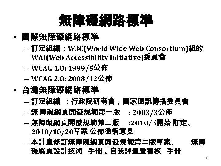 無障礙網路標準 • 國際無障礙網路標準 – 訂定組織:W 3 C(World Wide Web Consortium)組的 WAI(Web Accessibility Initiative)委員會 –