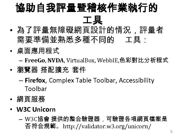 協助自我評量暨稽核作業執行的 具 • 為了評量無障礙網頁設計的情況,評量者 需要準備並熟悉多種不同的 具: • 桌面應用程式 – Free. Go, NVDA, Virtual. Box,