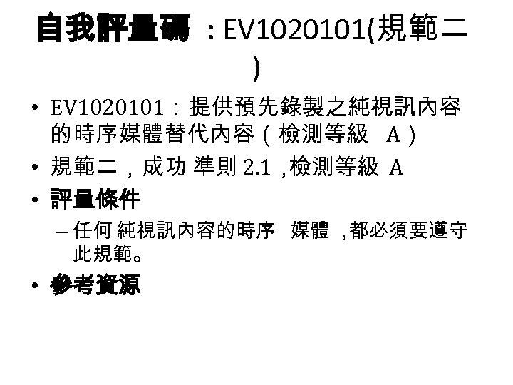 自我評量碼 : EV 1020101(規範二 ) • EV 1020101:提供預先錄製之純視訊內容 的時序媒體替代內容(檢測等級 A) • 規範二,成功 準則 2.