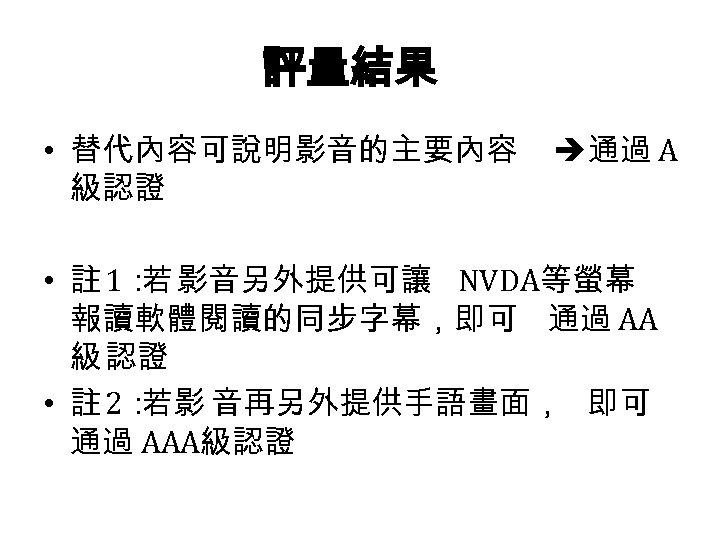 評量結果 • 替代內容可說明影音的主要內容 級認證 通過 A • 註 1: 影音另外提供可讓 NVDA等螢幕 若 報讀軟體閱讀的同步字幕,即可 通過