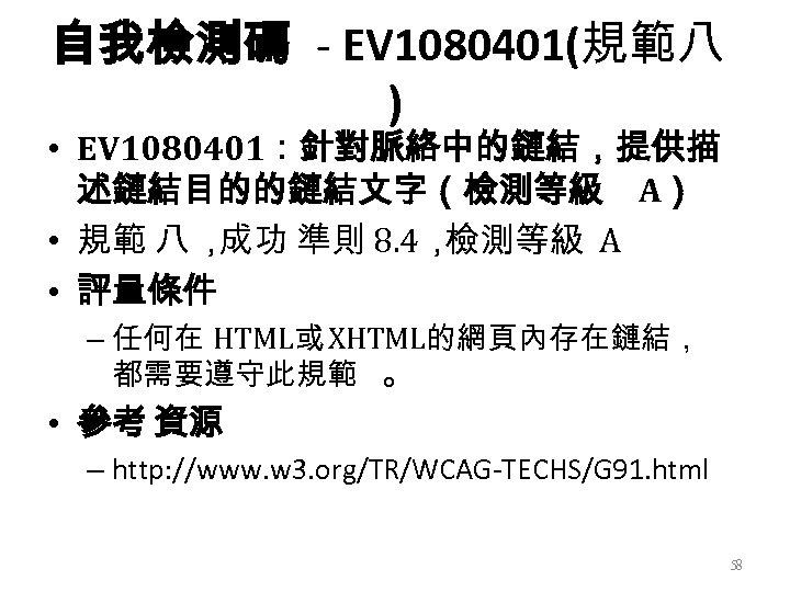 自我檢測碼 - EV 1080401(規範八 ) • EV 1080401:針對脈絡中的鏈結,提供描 述鏈結目的的鏈結文字(檢測等級 A) • 規範 八 ,