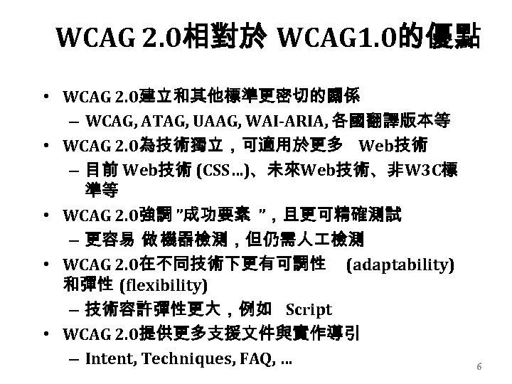 WCAG 2. 0相對於 WCAG 1. 0的優點 • WCAG 2. 0建立和其他標準更密切的關係 – WCAG, ATAG, UAAG,