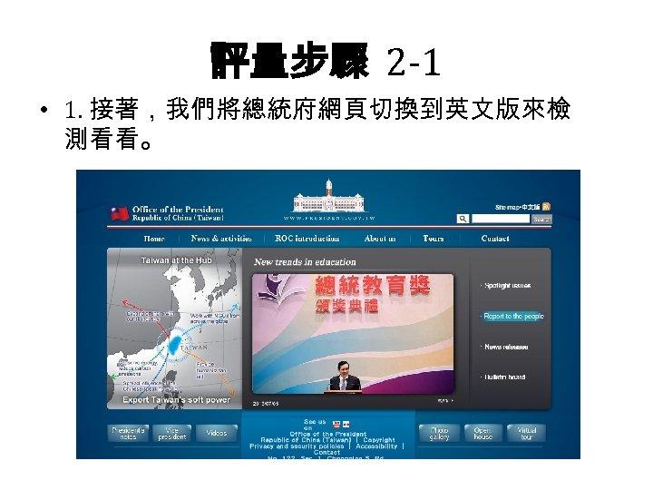 評量步驟 2 -1 • 1. 接著,我們將總統府網頁切換到英文版來檢 測看看。