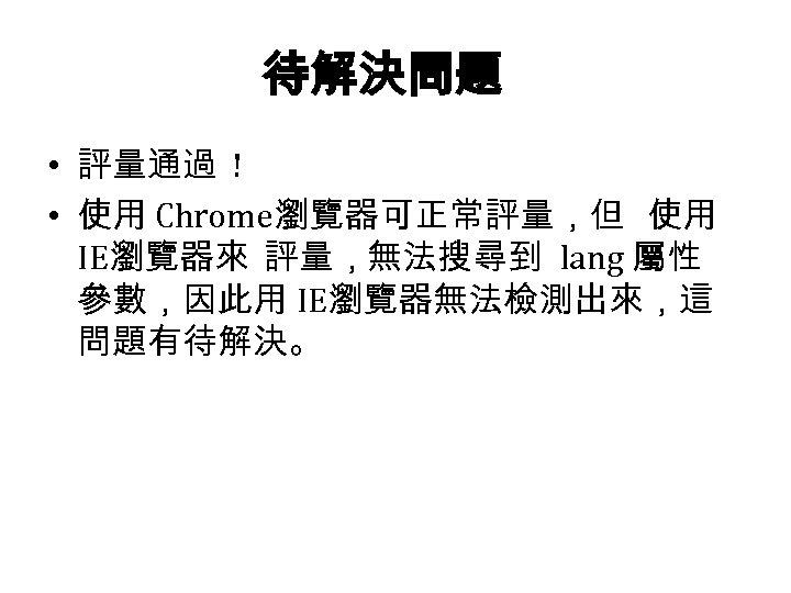 待解決問題 • 評量通過 ! • 使用 Chrome瀏覽器可正常評量,但 使用 IE瀏覽器來 評量,無法搜尋到 lang 屬性 參數,因此用 IE瀏覽器無法檢測出來,這