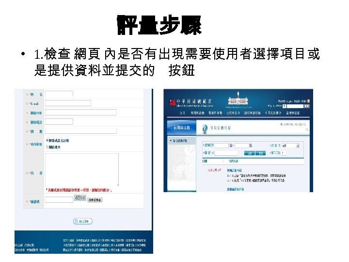 評量步驟 • 1. 檢查 網頁 內是否有出現需要使用者選擇項目或 是提供資料並提交的 按鈕