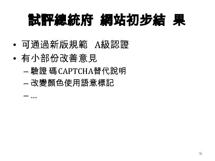 試評總統府 網站初步結 果 • 可通過新版規範 A級認證 • 有小部份改善意見 – 驗證 碼 CAPTCHA替代說明 – 改變顏色使用語意標記